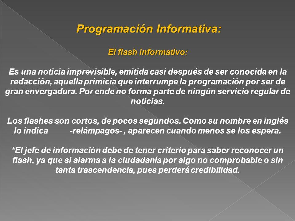 Programación Informativa: Programación Informativa: El flash informativo: Es una noticia imprevisible, emitida casi después de ser conocida en la reda
