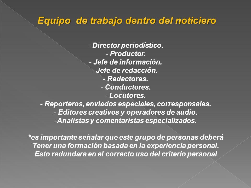 Equipo de trabajo dentro del noticiero - Director periodístico. - Productor. - Jefe de información. -Jefe de redacción. - Redactores. - Conductores. -