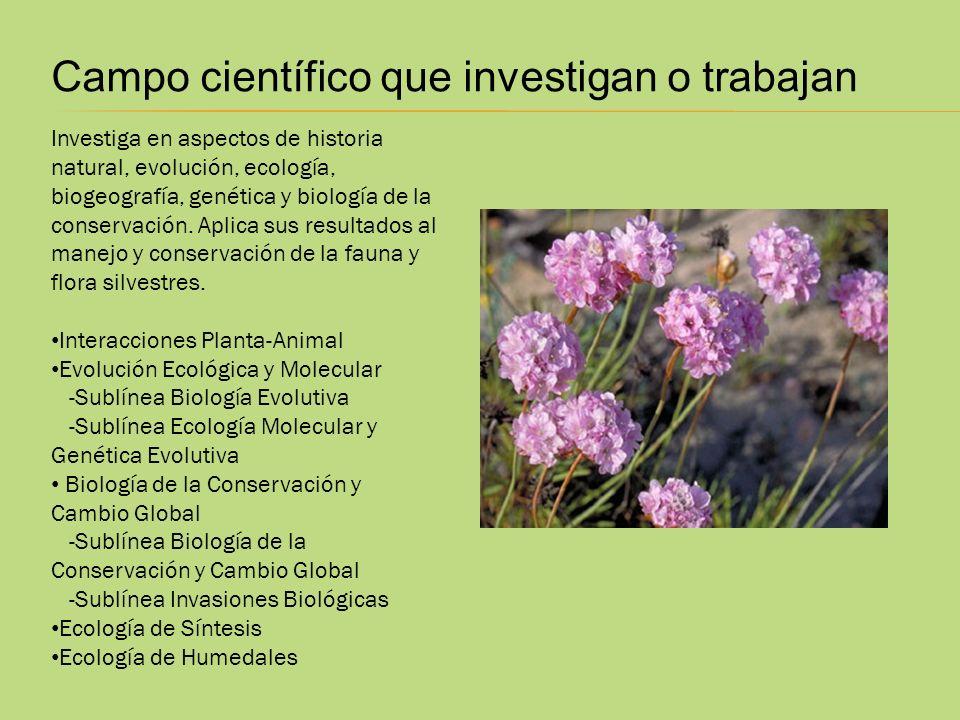 Campo científico que investigan o trabajan Investiga en aspectos de historia natural, evolución, ecología, biogeografía, genética y biología de la con