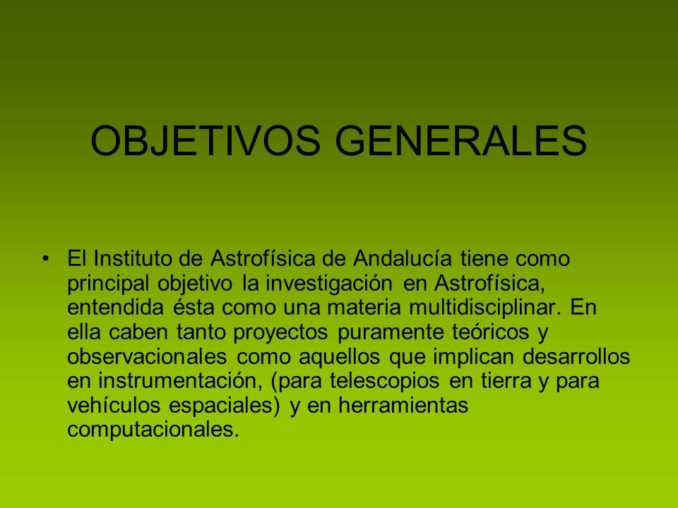 OBJETIVOS GENERALES El Instituto de Astrofísica de Andalucía tiene como principal objetivo la investigación en Astrofísica, entendida ésta como una materia multidisciplinar.