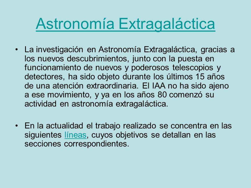 Astronomía Extragaláctica La investigación en Astronomía Extragaláctica, gracias a los nuevos descubrimientos, junto con la puesta en funcionamiento de nuevos y poderosos telescopios y detectores, ha sido objeto durante los últimos 15 años de una atención extraordinaria.