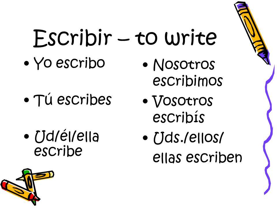 Escribir – to write Yo escribo Tú escribes Ud/él/ella escribe Nosotros escribimos Vosotros escribís Uds./ellos/ ellas escriben