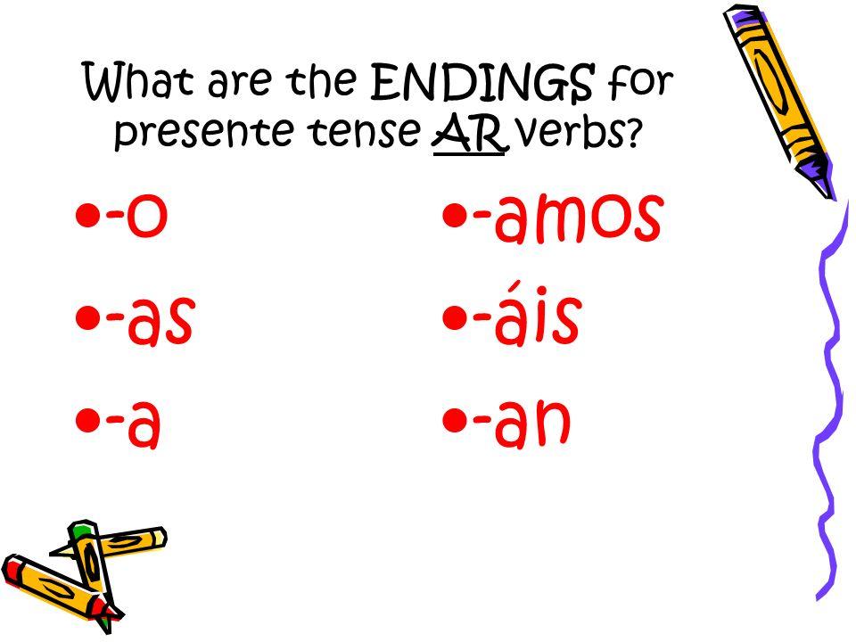 What are the ENDINGS for presente tense AR verbs? -o -as -a -amos -áis -an