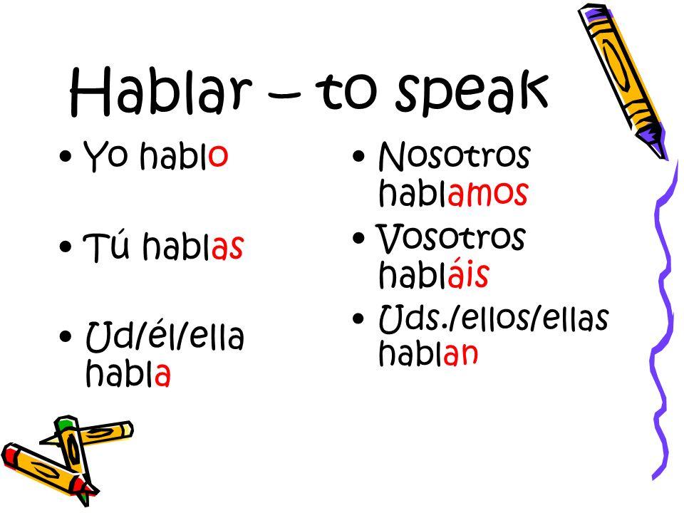 Hablar – to speak Yo hablo Tú hablas Ud/él/ella habla Nosotros hablamos Vosotros habláis Uds./ellos/ellas hablan
