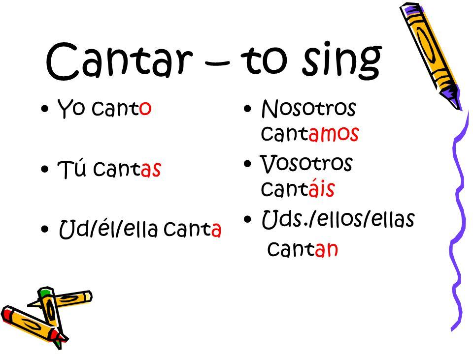 Cantar – to sing Yo canto Tú cantas Ud/él/ella canta Nosotros cantamos Vosotros cantáis Uds./ellos/ellas cantan