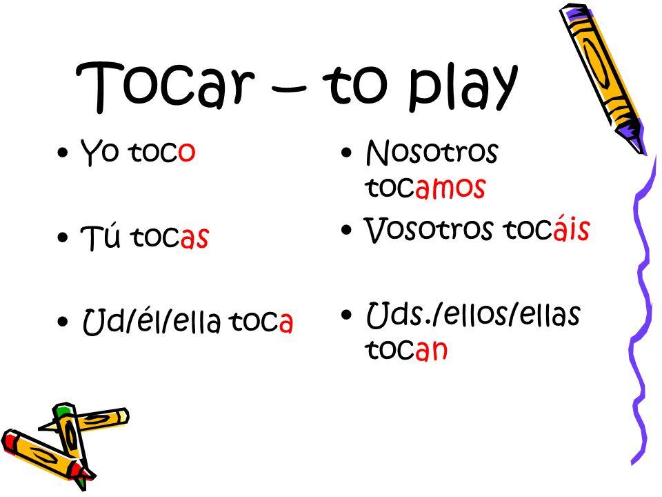 Tocar – to play Yo toco Tú tocas Ud/él/ella toca Nosotros tocamos Vosotros tocáis Uds./ellos/ellas tocan
