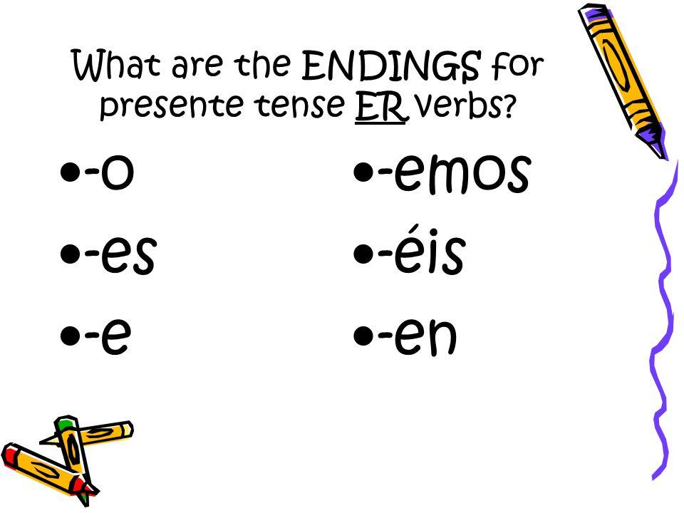 What are the ENDINGS for presente tense ER verbs? -o -es -e -emos -éis -en