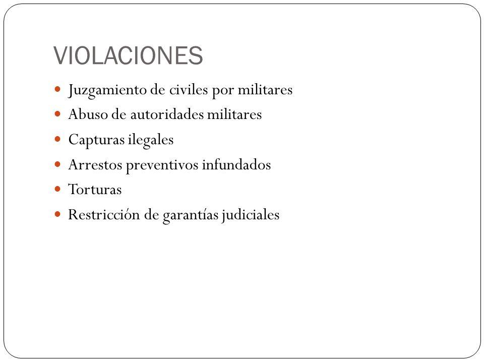 VIOLACIONES Juzgamiento de civiles por militares Abuso de autoridades militares Capturas ilegales Arrestos preventivos infundados Torturas Restricción