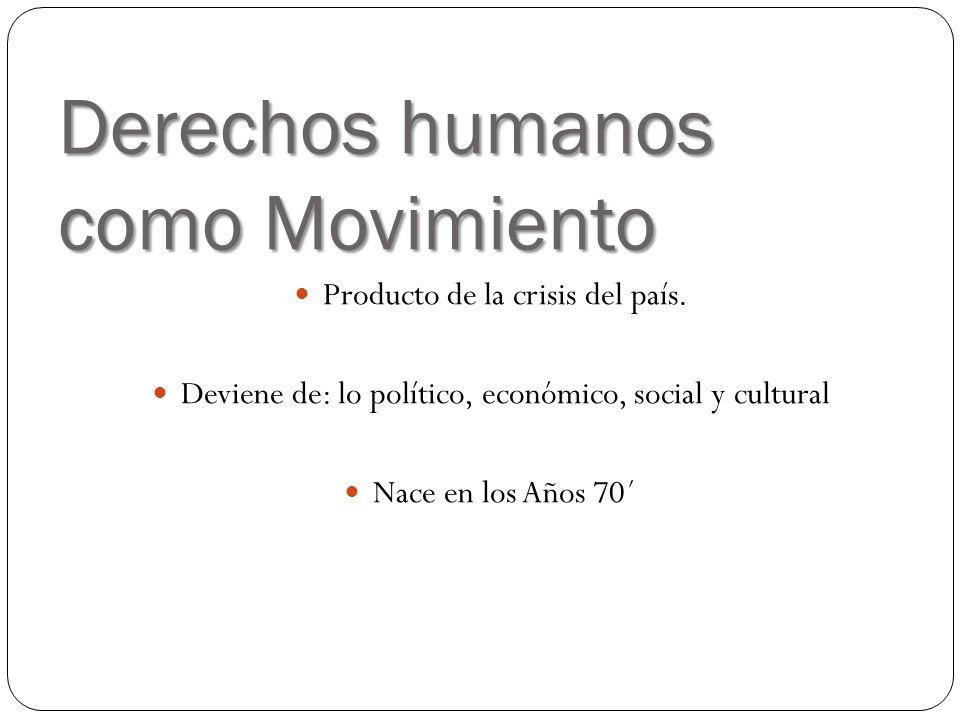 Derechos humanos como Movimiento Producto de la crisis del país. Deviene de: lo político, económico, social y cultural Nace en los Años 70´