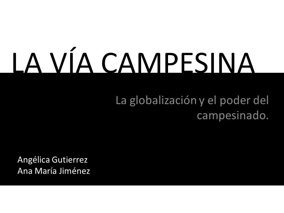 LA VÍA CAMPESINA La globalización y el poder del campesinado. Angélica Gutierrez Ana María Jiménez