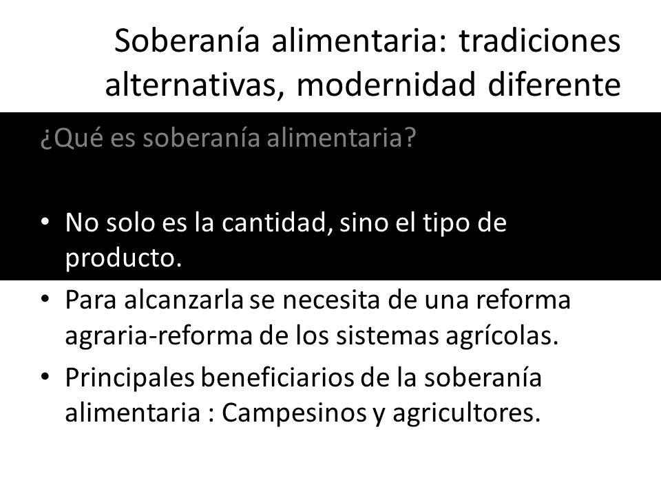 Soberanía alimentaria: tradiciones alternativas, modernidad diferente ¿Qué es soberanía alimentaria? No solo es la cantidad, sino el tipo de producto.