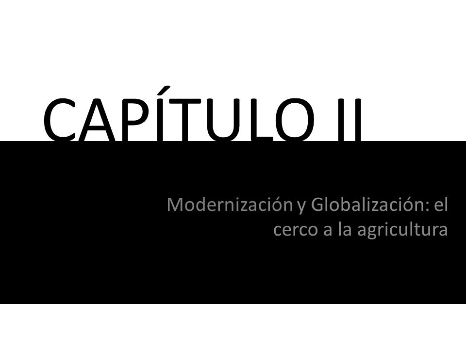CAPÍTULO II Modernización y Globalización: el cerco a la agricultura