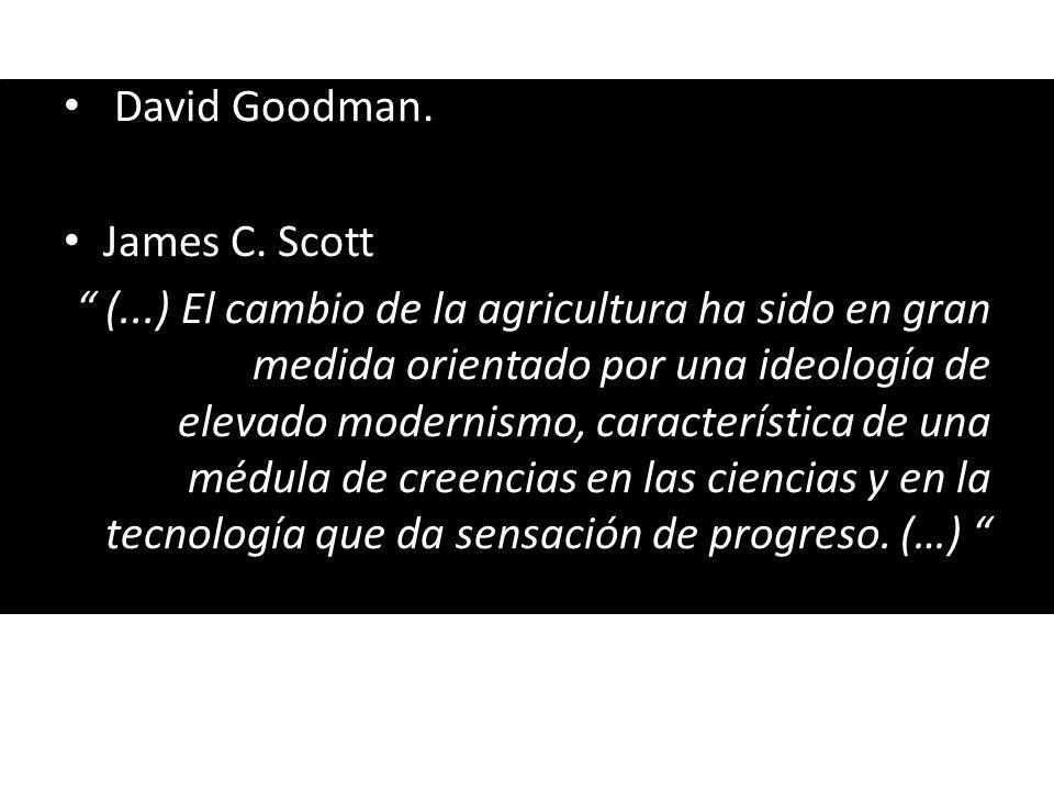 David Goodman. James C. Scott (...) El cambio de la agricultura ha sido en gran medida orientado por una ideología de elevado modernismo, característi