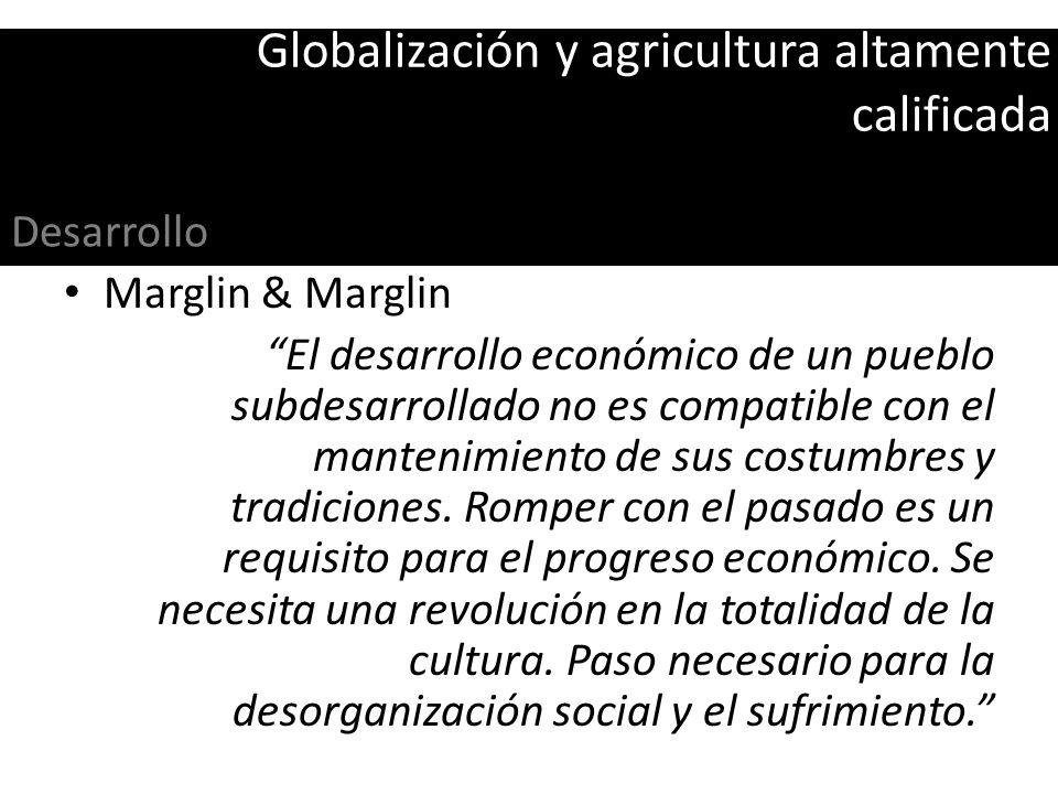 Globalización y agricultura altamente calificada Marglin & Marglin El desarrollo económico de un pueblo subdesarrollado no es compatible con el manten