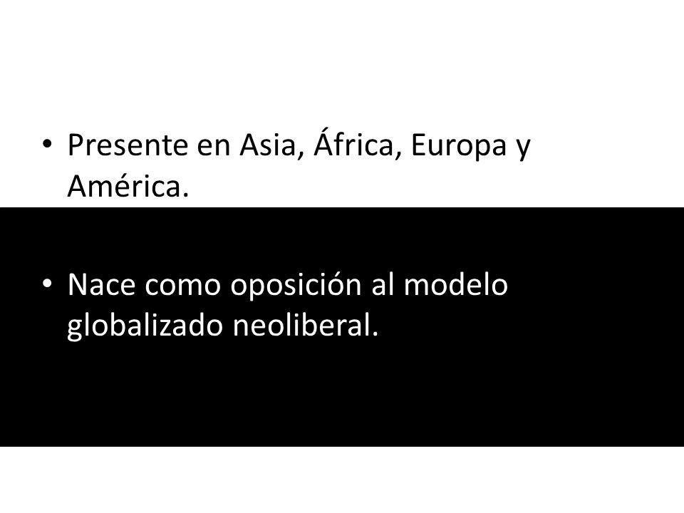 Presente en Asia, África, Europa y América. Nace como oposición al modelo globalizado neoliberal.