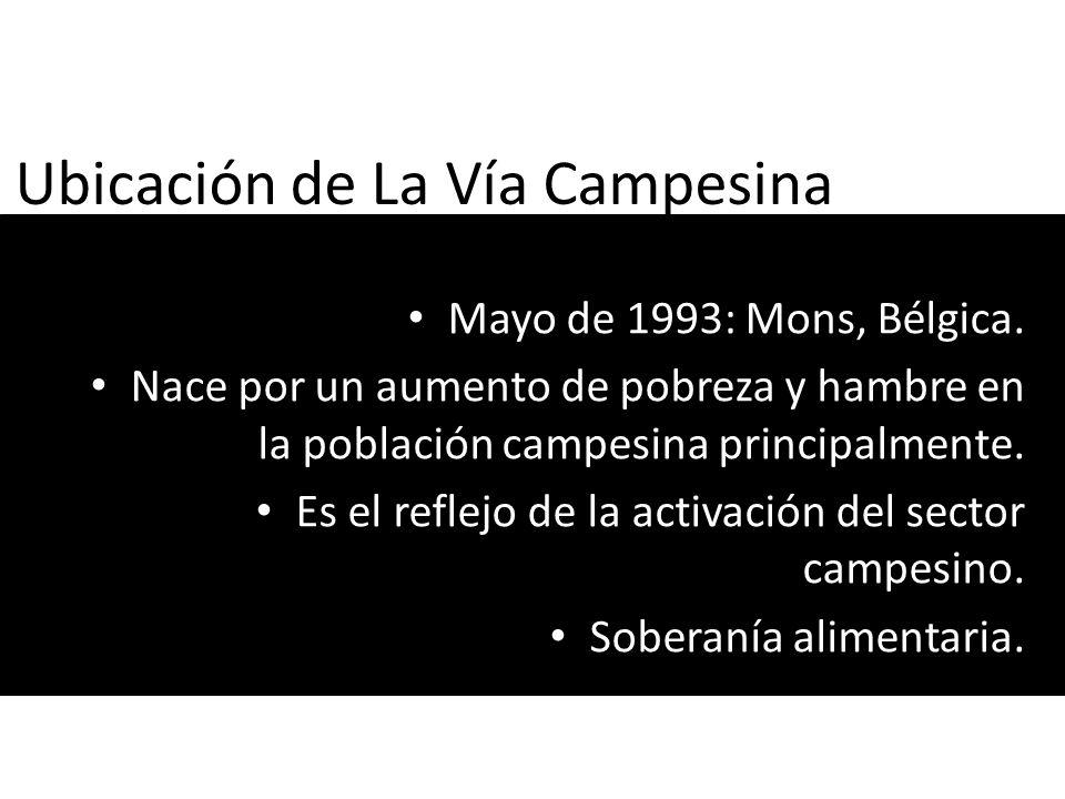 Ubicación de La Vía Campesina Mayo de 1993: Mons, Bélgica. Nace por un aumento de pobreza y hambre en la población campesina principalmente. Es el ref