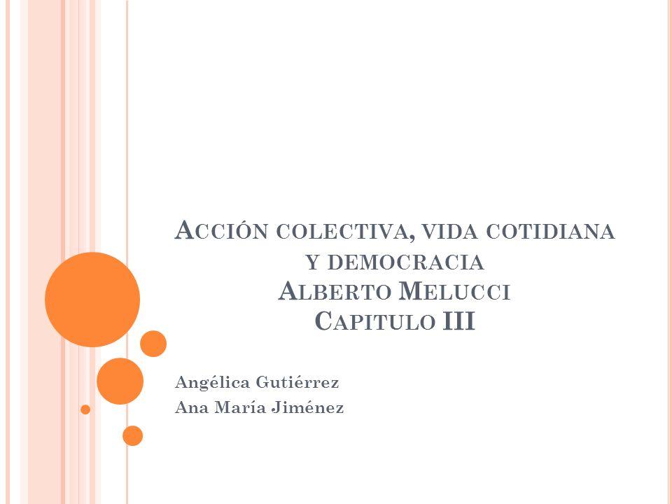 A CCIÓN COLECTIVA, VIDA COTIDIANA Y DEMOCRACIA A LBERTO M ELUCCI C APITULO III Angélica Gutiérrez Ana María Jiménez