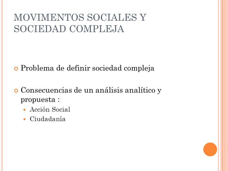 MOVIMENTOS SOCIALES Y SOCIEDAD COMPLEJA Problema de definir sociedad compleja Consecuencias de un análisis analítico y propuesta : Acción Social Ciuda