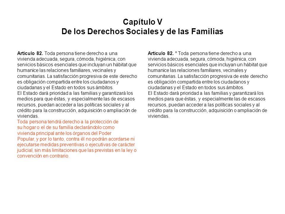Capítulo V De los Derechos Sociales y de las Familias Artículo 82. Toda persona tiene derecho a una vivienda adecuada, segura, cómoda, higiénica, con