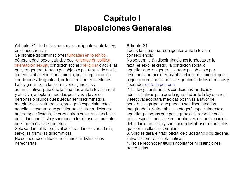 Capítulo I Disposiciones Generales Artículo 21. Todas las personas son iguales ante la ley; en consecuencia: Se prohíbe discriminaciones fundadas en l