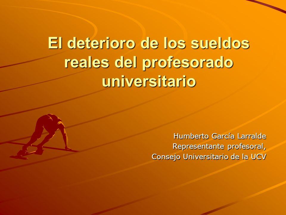 El deterioro de los sueldos reales del profesorado universitario Humberto García Larralde Representante profesoral, Consejo Universitario de la UCV