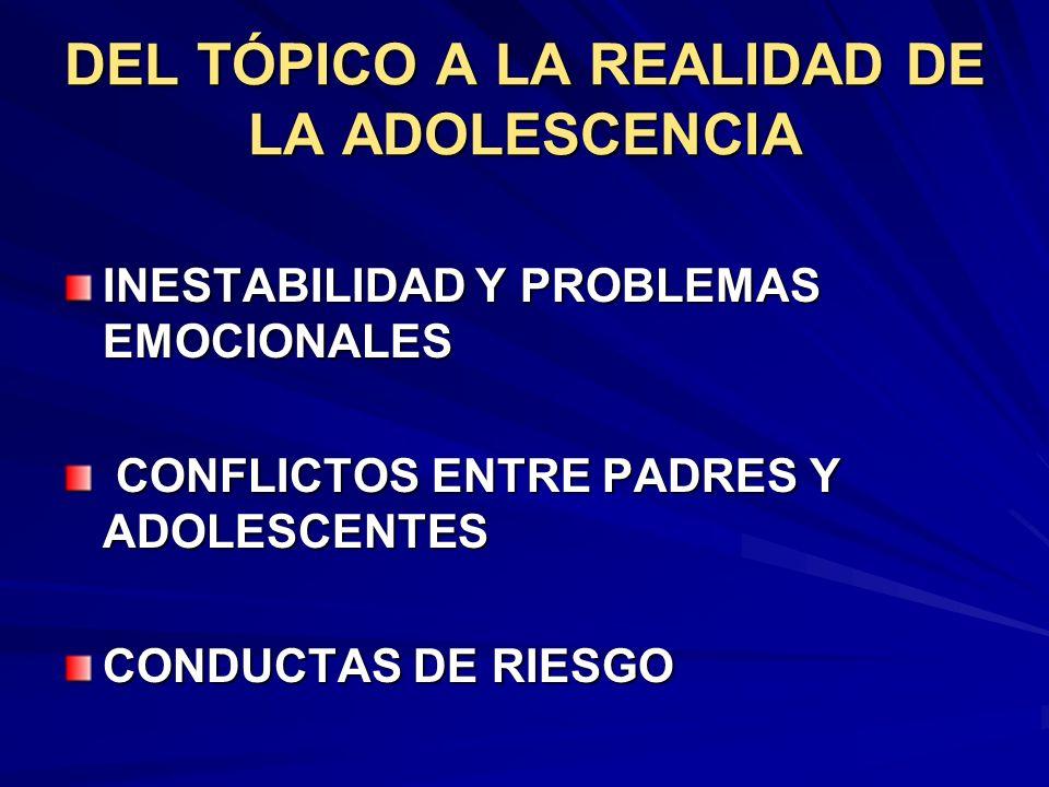 DEL TÓPICO A LA REALIDAD DE LA ADOLESCENCIA INESTABILIDAD Y PROBLEMAS EMOCIONALES CONFLICTOS ENTRE PADRES Y ADOLESCENTES CONFLICTOS ENTRE PADRES Y ADO