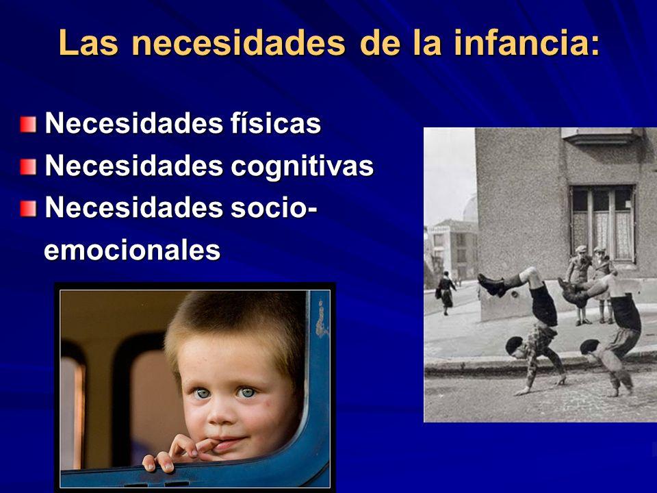 Las necesidades de la infancia: Necesidades físicas Necesidades cognitivas Necesidades socio- emocionales emocionales