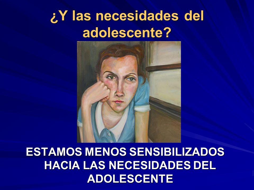 ¿Y las necesidades del adolescente? ESTAMOS MENOS SENSIBILIZADOS HACIA LAS NECESIDADES DEL ADOLESCENTE
