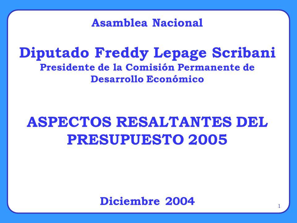 1 Asamblea Nacional Diputado Freddy Lepage Scribani Presidente de la Comisión Permanente de Desarrollo Económico ASPECTOS RESALTANTES DEL PRESUPUESTO 2005 Diciembre 2004