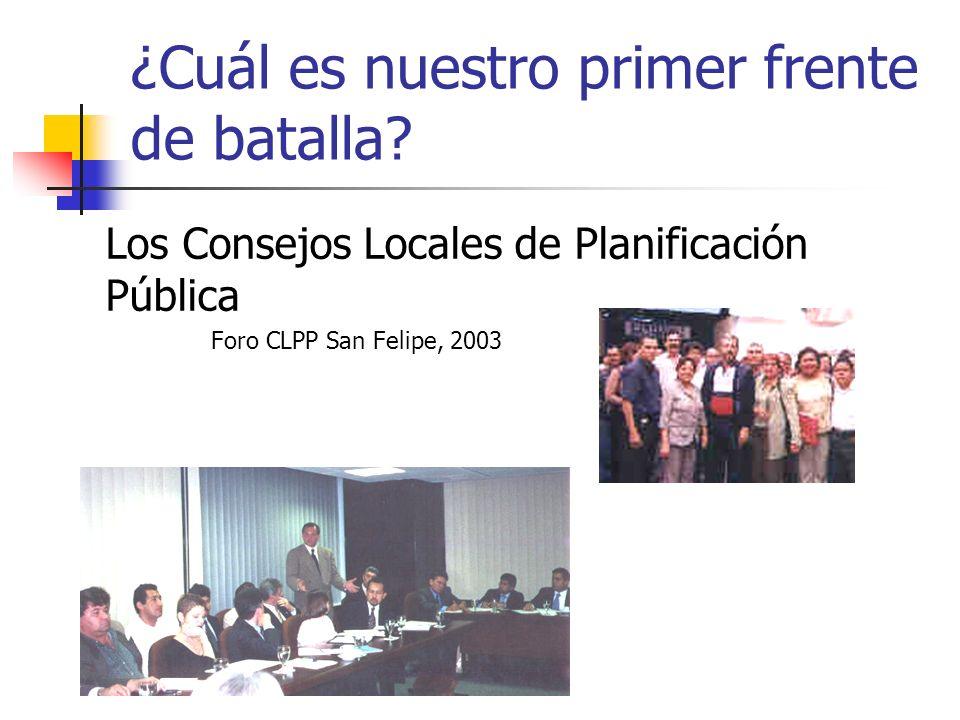 ¿Cuál es nuestro primer frente de batalla? Los Consejos Locales de Planificación Pública Foro CLPP San Felipe, 2003