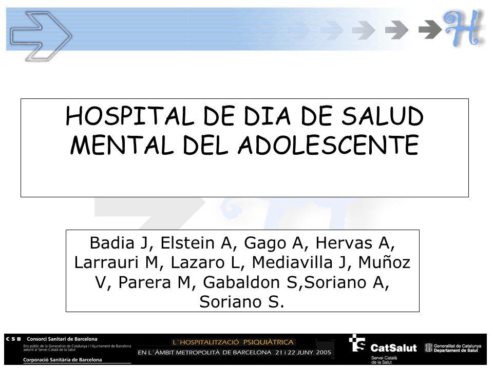 HOSPITAL DE DIA DE SALUD MENTAL DEL ADOLESCENTE Badia J, Elstein A, Gago A, Hervas A, Larrauri M, Lazaro L, Mediavilla J, Muñoz V, Parera M, Gabaldon