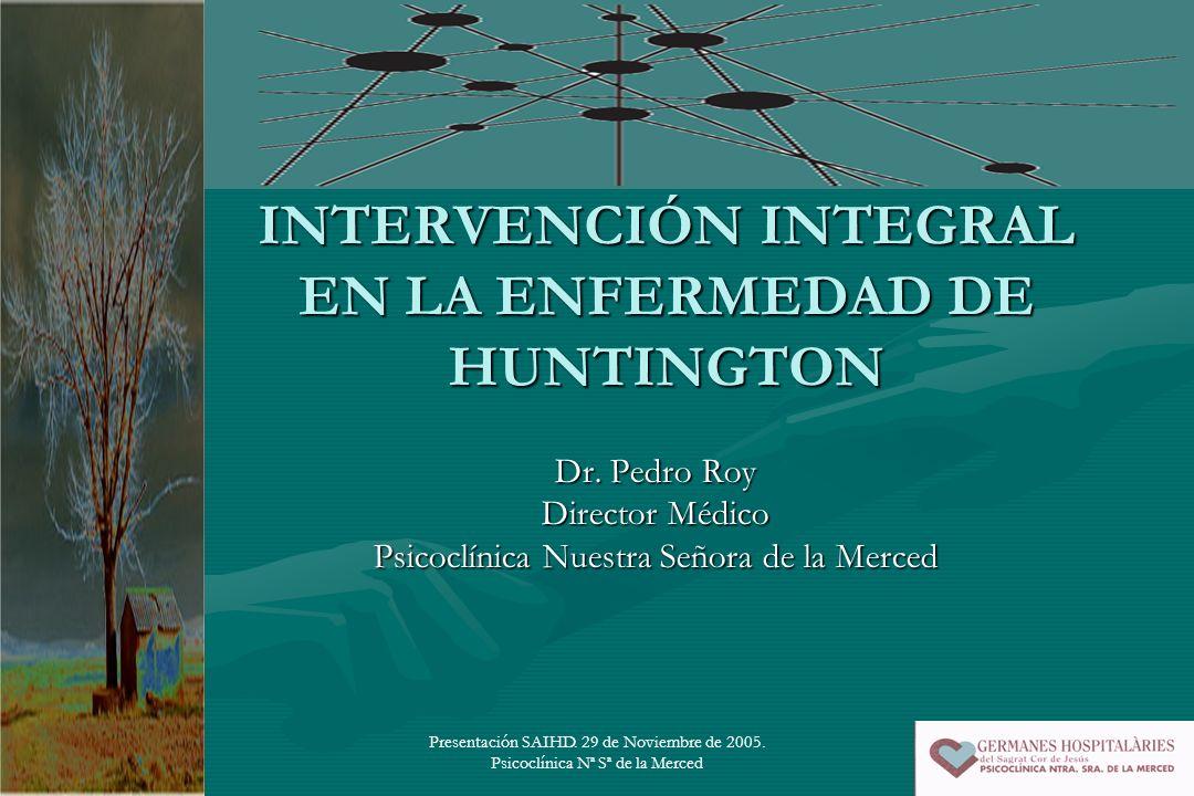 Presentación SAIHD. 29 de Noviembre de 2005. Psicoclínica Nª Sª de la Merced INTERVENCIÓN INTEGRAL EN LA ENFERMEDAD DE HUNTINGTON Dr. Pedro Roy Direct