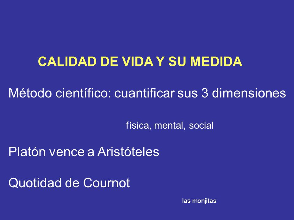 CALIDAD DE VIDA Y SU MEDIDA Método científico: cuantificar sus 3 dimensiones física, mental, social Platón vence a Aristóteles Quotidad de Cournot las