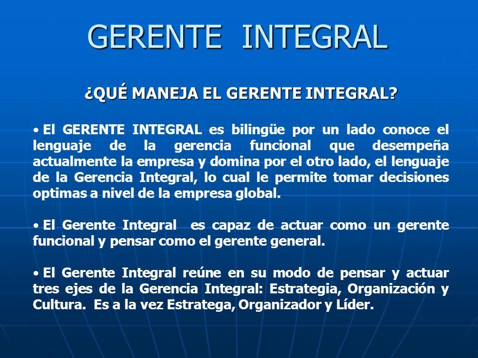 GERENTE INTEGRAL ¿QUÉ MANEJA EL GERENTE INTEGRAL? El GERENTE INTEGRAL es bilingüe por un lado conoce el lenguaje de la gerencia funcional que desempeñ
