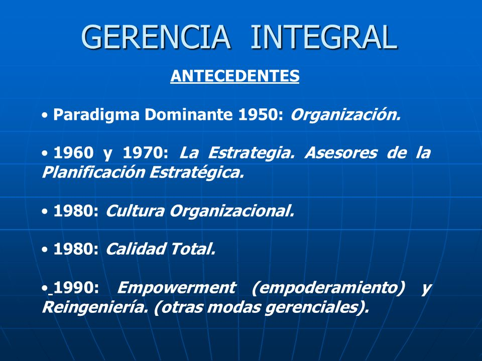 GERENCIA INTEGRAL ANTECEDENTES Paradigma Dominante 1950: Organización. 1960 y 1970: La Estrategia. Asesores de la Planificación Estratégica. 1980: Cul