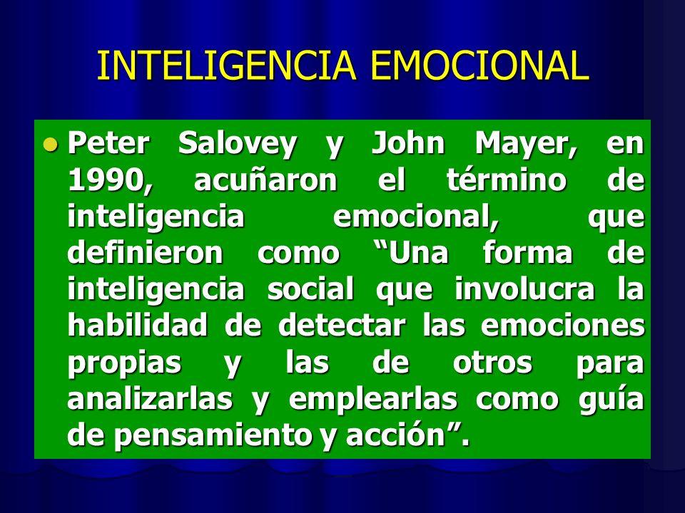 INTELIGENCIA EMOCIONAL Peter Salovey y John Mayer, en 1990, acuñaron el término de inteligencia emocional, que definieron como Una forma de inteligencia social que involucra la habilidad de detectar las emociones propias y las de otros para analizarlas y emplearlas como guía de pensamiento y acción.