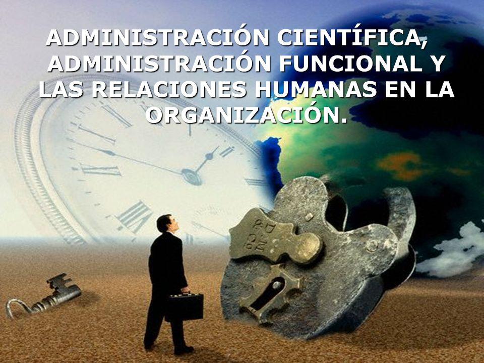 ADMINISTRACIÓN CIENTÍFICA, ADMINISTRACIÓN FUNCIONAL Y LAS RELACIONES HUMANAS EN LA ORGANIZACIÓN.