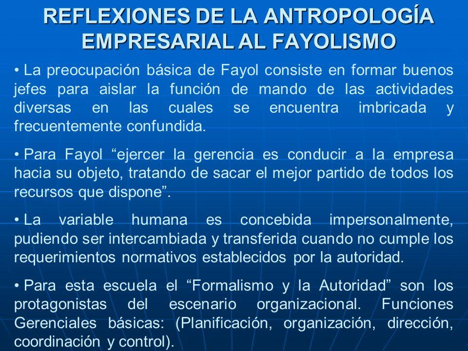 REFLEXIONES DE LA ANTROPOLOGÍA EMPRESARIAL AL FAYOLISMO La preocupación básica de Fayol consiste en formar buenos jefes para aislar la función de mand