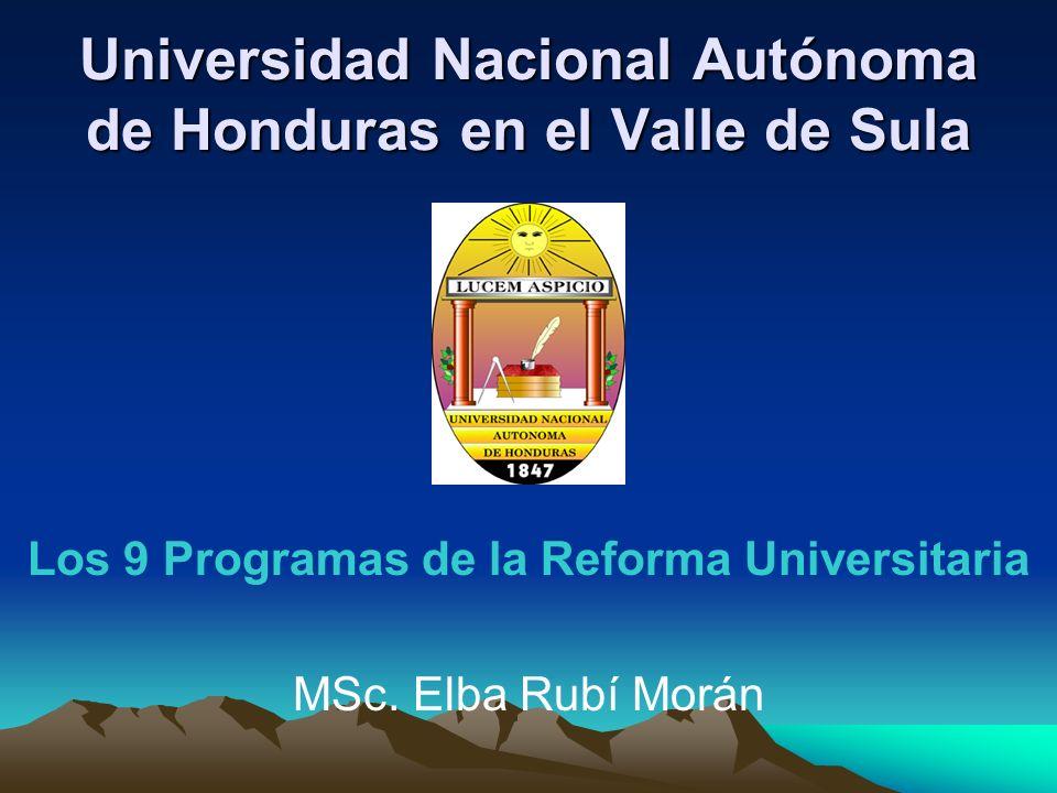 Universidad Nacional Autónoma de Honduras en el Valle de Sula Los 9 Programas de la Reforma Universitaria MSc. Elba Rubí Morán