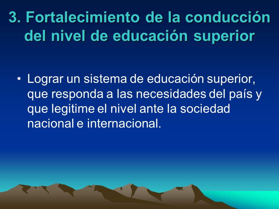 3. Fortalecimiento de la conducción del nivel de educación superior Lograr un sistema de educación superior, que responda a las necesidades del país y