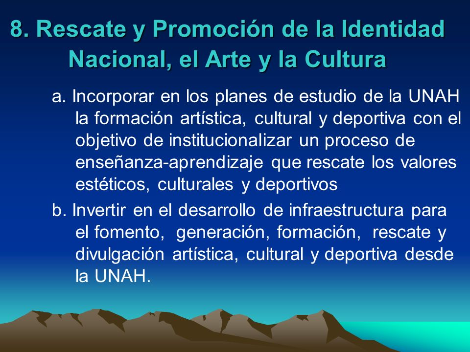 8. Rescate y Promoción de la Identidad Nacional, el Arte y la Cultura a. Incorporar en los planes de estudio de la UNAH la formación artística, cultur
