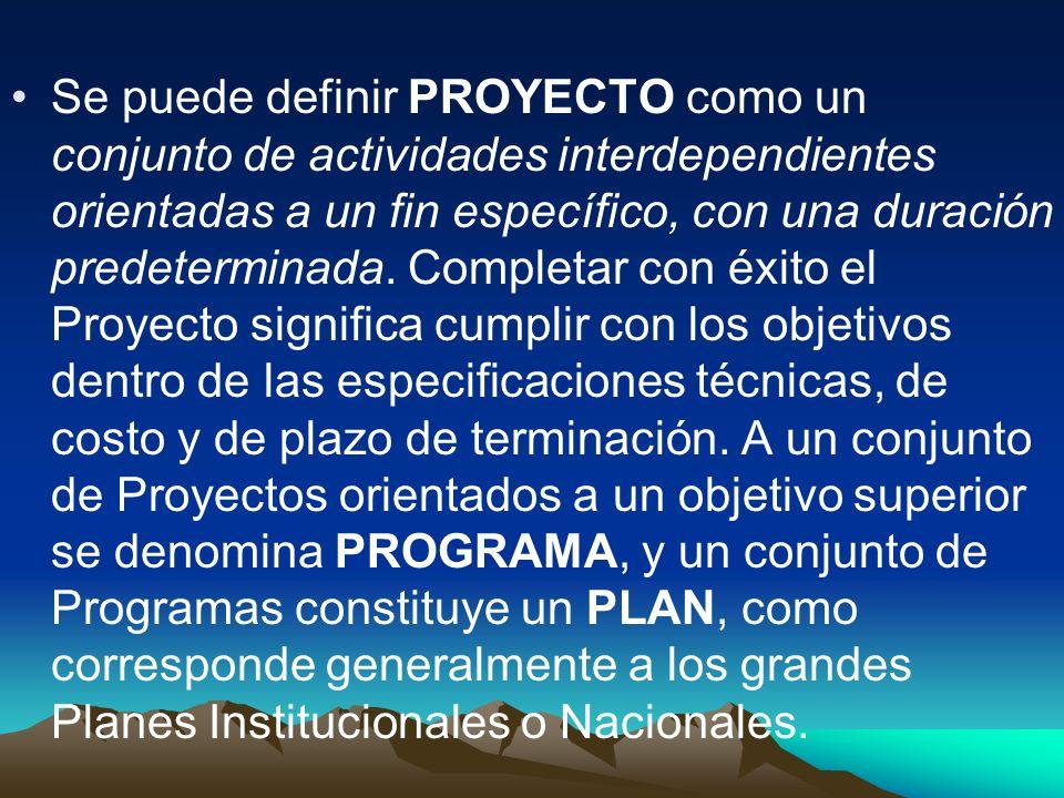 Se puede definir PROYECTO como un conjunto de actividades interdependientes orientadas a un fin específico, con una duración predeterminada. Completar