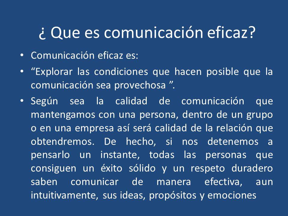 ¿ Que es comunicación eficaz? Comunicación eficaz es: Explorar las condiciones que hacen posible que la comunicación sea provechosa. Según sea la cali