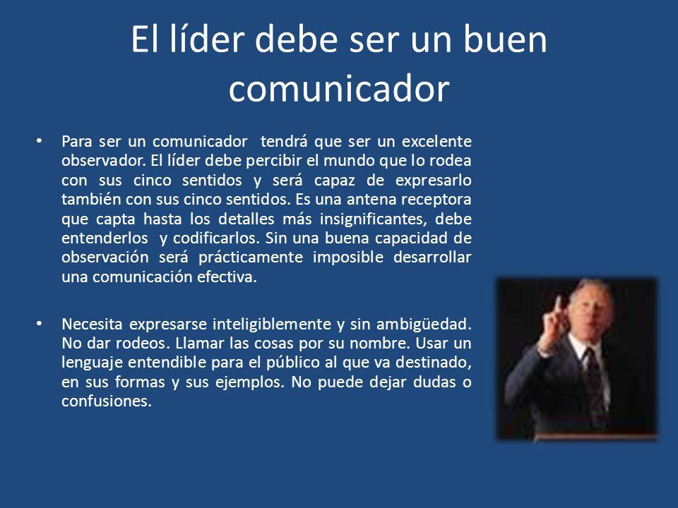 El líder debe ser un buen comunicador Para ser un comunicador tendrá que ser un excelente observador. El líder debe percibir el mundo que lo rodea con