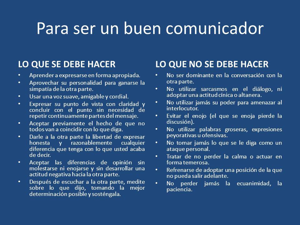 Para ser un buen comunicador LO QUE SE DEBE HACERLO QUE NO SE DEBE HACER Aprender a expresarse en forma apropiada. Aprovechar su personalidad para gan