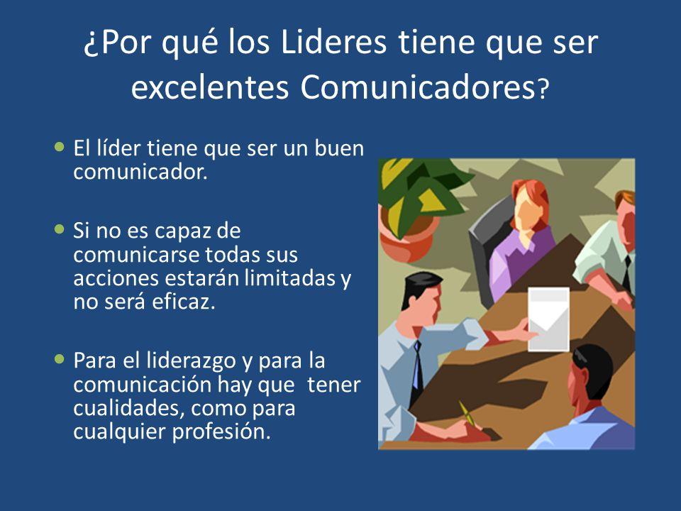 ¿Por qué los Lideres tiene que ser excelentes Comunicadores ? El líder tiene que ser un buen comunicador. Si no es capaz de comunicarse todas sus acci