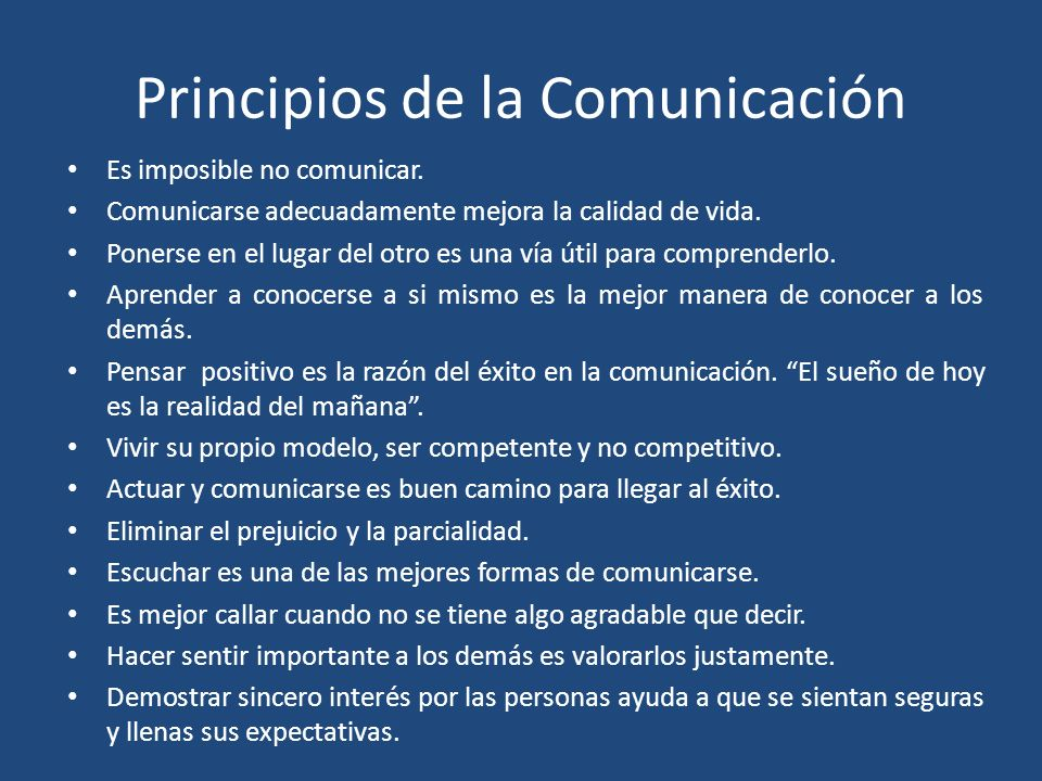Principios de la Comunicación Es imposible no comunicar. Comunicarse adecuadamente mejora la calidad de vida. Ponerse en el lugar del otro es una vía