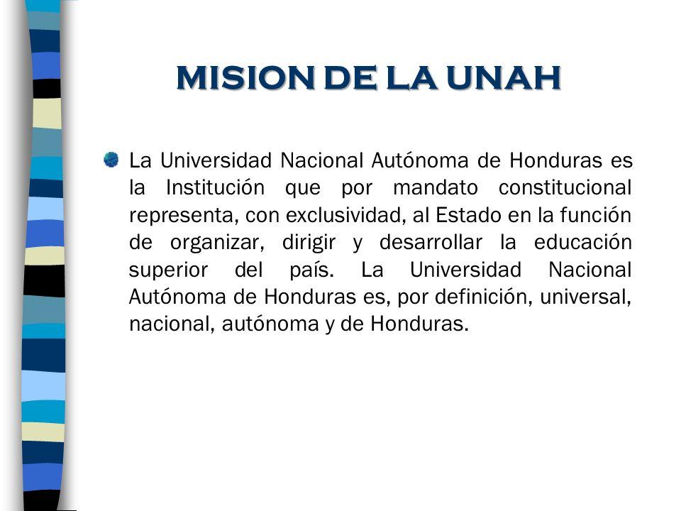 MISION DE LA UNAH La Universidad Nacional Autónoma de Honduras es la Institución que por mandato constitucional representa, con exclusividad, al Estad