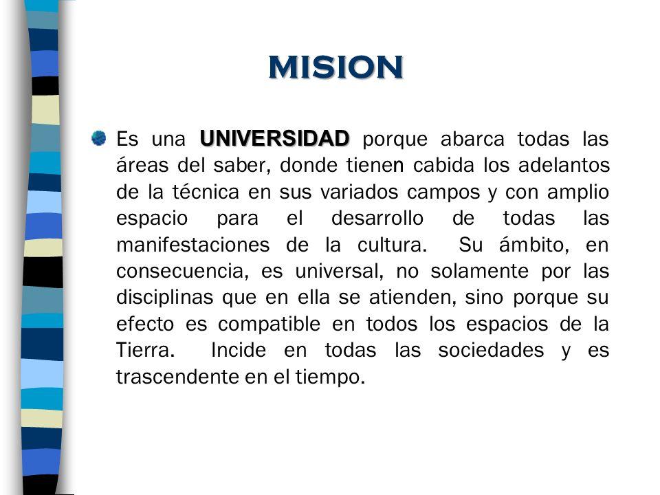 MISION UNIVERSIDAD Es una UNIVERSIDAD porque abarca todas las áreas del saber, donde tienen cabida los adelantos de la técnica en sus variados campos