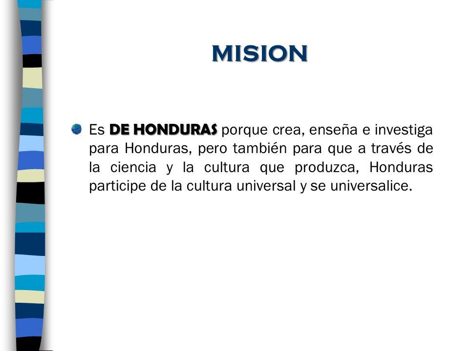 MISION DE HONDURAS Es DE HONDURAS porque crea, enseña e investiga para Honduras, pero también para que a través de la ciencia y la cultura que produzc
